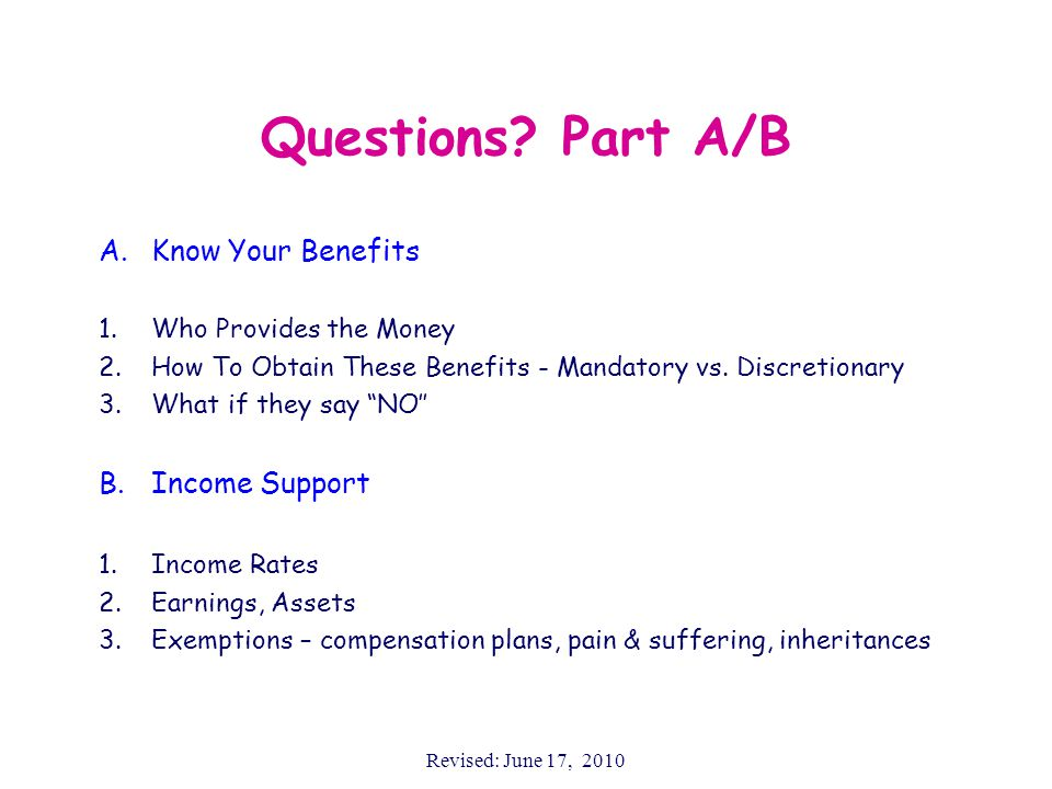 Revised: June 17, 2010 Questions? Part A/B A.Know Your Benefits 1.Who Provides the Money 2.How To Obtain These Benefits - Mandatory vs. Discretionary