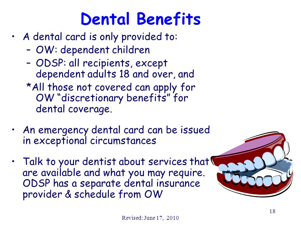 Revised: June 17, 2010 18 Dental Benefits A dental card is only provided to: –OW: dependent children –ODSP: all recipients, except dependent adults 18