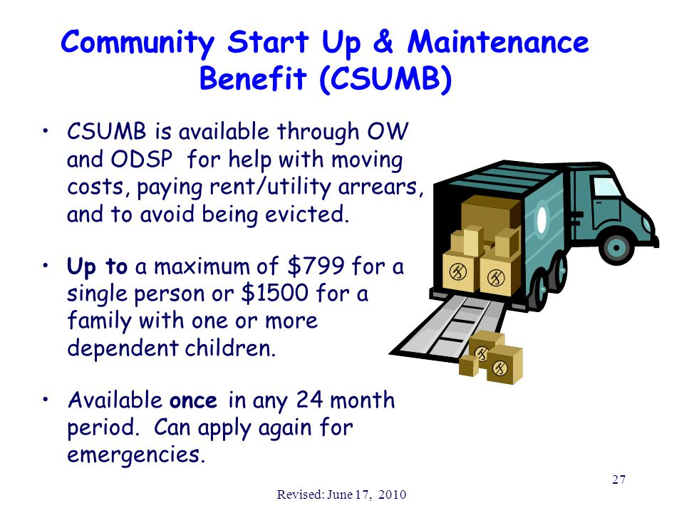 Revised: June 17, 2010 27 Community Start Up & Maintenance Benefit (CSUMB) CSUMB is available through OW and ODSP for help with moving costs, paying r