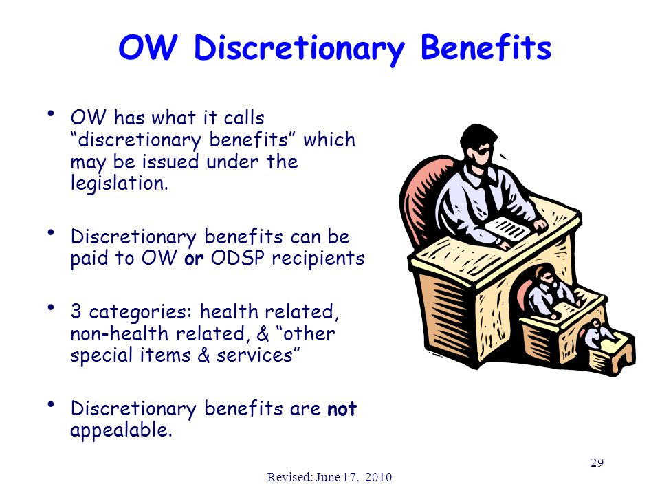 "Revised: June 17, 2010 29 OW Discretionary Benefits OW has what it calls ""discretionary benefits"" which may be issued under the legislation. Discretio"