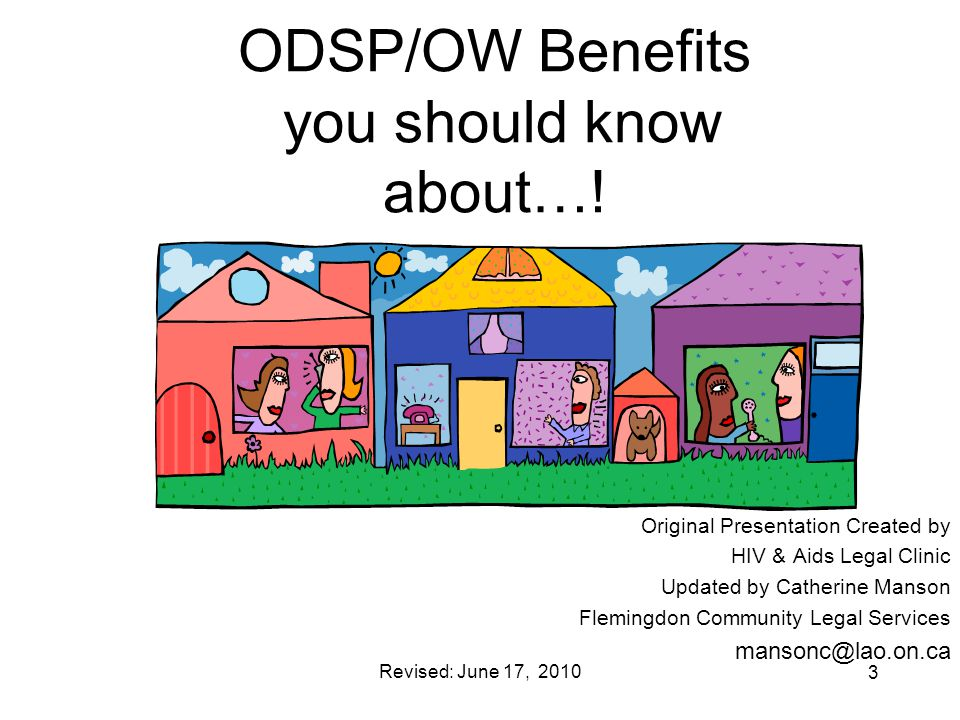 Revised: June 17, 2010 3 ODSP/OW Benefits you should know about…! Original Presentation Created by HIV & Aids Legal Clinic Updated by Catherine Manson