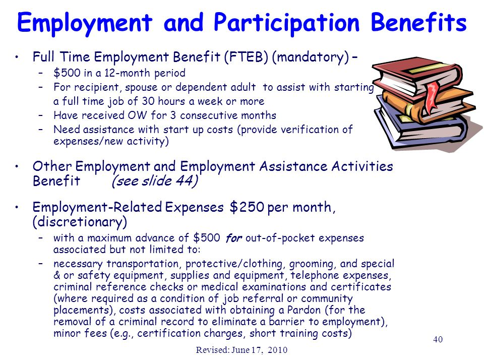 Revised: June 17, 2010 40 Employment and Participation Benefits Full Time Employment Benefit (FTEB) (mandatory) – –$500 in a 12-month period –For reci