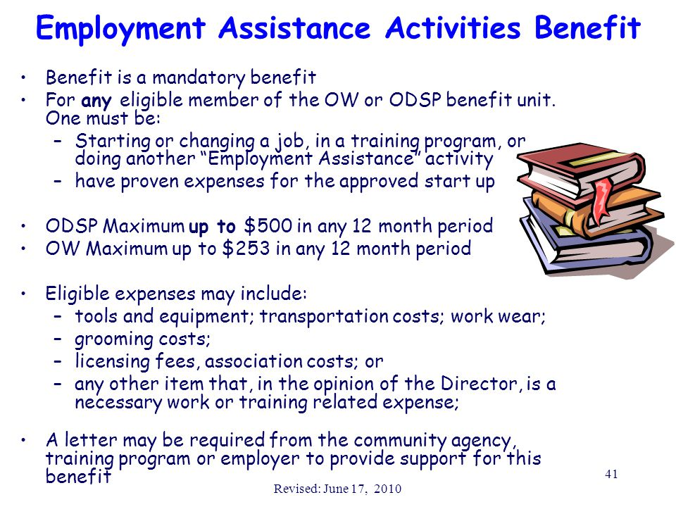 Revised: June 17, 2010 41 Employment Assistance Activities Benefit Benefit is a mandatory benefit For any eligible member of the OW or ODSP benefit un