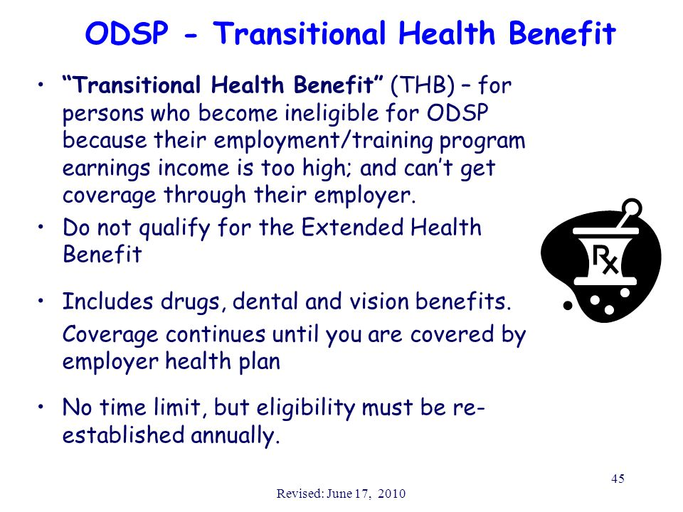"Revised: June 17, 2010 45 ODSP - Transitional Health Benefit ""Transitional Health Benefit"" (THB) – for persons who become ineligible for ODSP because"