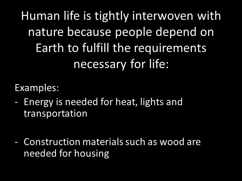 Human life is tightly interwoven with nature because people depend on Earth to fulfill the requirements necessary for life: Examples: -Energy is needed for heat, lights and transportation -Construction materials such as wood are needed for housing