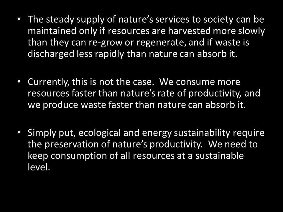 The steady supply of nature's services to society can be maintained only if resources are harvested more slowly than they can re-grow or regenerate, and if waste is discharged less rapidly than nature can absorb it.