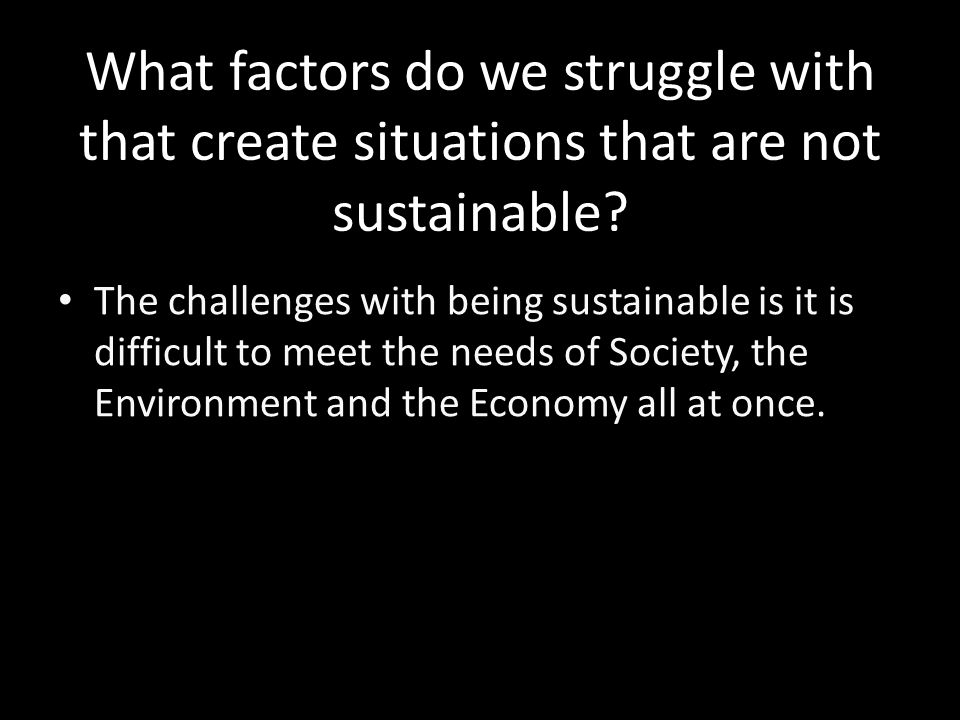 What factors do we struggle with that create situations that are not sustainable.