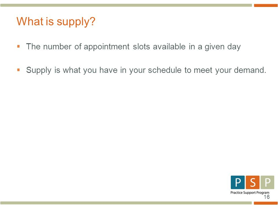 16  The number of appointment slots available in a given day  Supply is what you have in your schedule to meet your demand.
