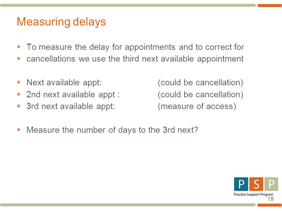 19  To measure the delay for appointments and to correct for  cancellations we use the third next available appointment  Next available appt:(could be cancellation)  2nd next available appt :(could be cancellation)  3rd next available appt:(measure of access)  Measure the number of days to the 3rd next.
