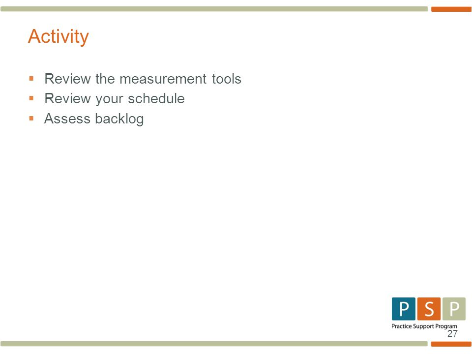 27  Review the measurement tools  Review your schedule  Assess backlog Activity