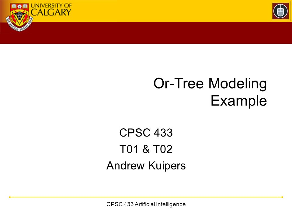 CPSC 433 Artificial Intelligence Or-Tree Modeling Example CPSC 433 T01 & T02 Andrew Kuipers