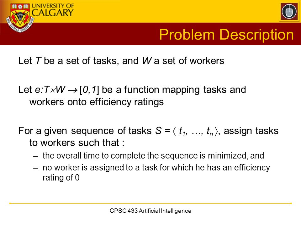 CPSC 433 Artificial Intelligence Problem Description Let T be a set of tasks, and W a set of workers Let e:T  W  [0,1] be a function mapping tasks and workers onto efficiency ratings For a given sequence of tasks S =  t 1, …, t n , assign tasks to workers such that : –the overall time to complete the sequence is minimized, and –no worker is assigned to a task for which he has an efficiency rating of 0