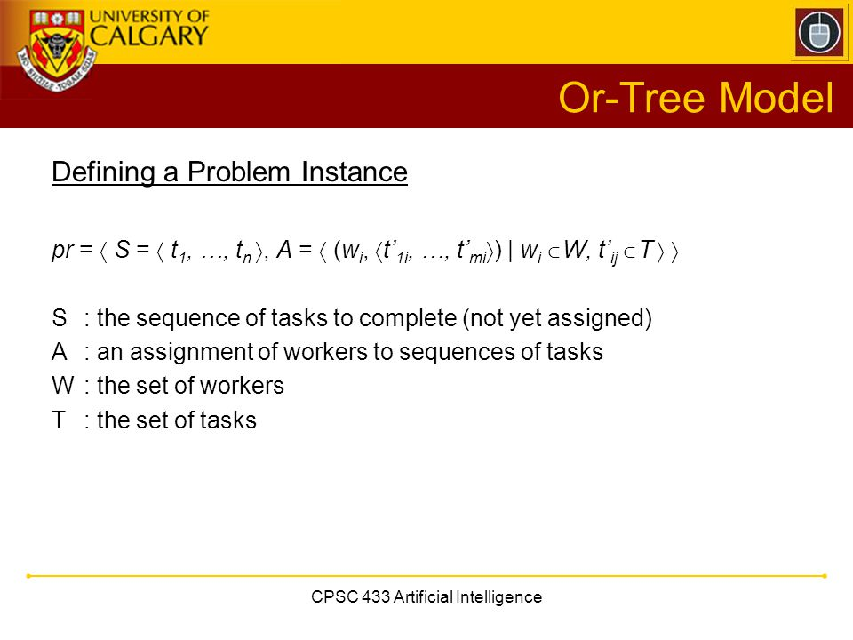 CPSC 433 Artificial Intelligence Or-Tree Model Defining a Problem Instance pr =  S =  t 1, …, t n , A =  (w i,  t' 1i, …, t' mi  ) | w i  W, t' ij  T   S : the sequence of tasks to complete (not yet assigned) A : an assignment of workers to sequences of tasks W: the set of workers T : the set of tasks