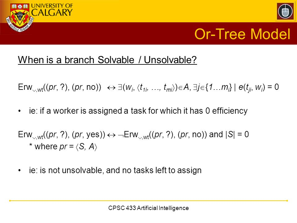CPSC 433 Artificial Intelligence Or-Tree Model When is a branch Solvable / Unsolvable? Erw ,wt ((pr, ?), (pr, no))   (w i,  t 1i, …, t mi  )  A,