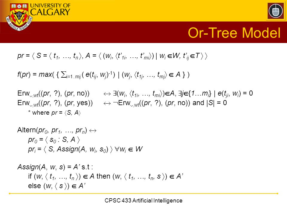 CPSC 433 Artificial Intelligence Or-Tree Model pr =  S =  t 1, …, t n , A =  (w i,  t' 1i, …, t' mi  ) | w i  W, t' ij  T   f(pr) = max( { 