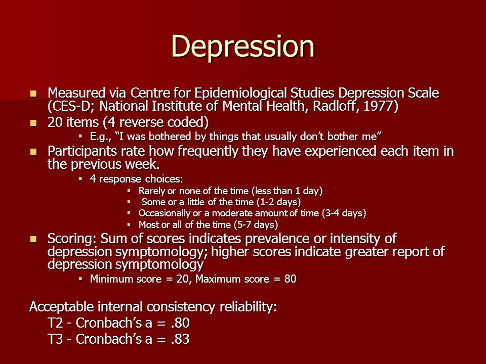 Depression Measured via Centre for Epidemiological Studies Depression Scale (CES-D; National Institute of Mental Health, Radloff, 1977) Measured via Centre for Epidemiological Studies Depression Scale (CES-D; National Institute of Mental Health, Radloff, 1977) 20 items (4 reverse coded) 20 items (4 reverse coded)  E.g., I was bothered by things that usually don't bother me Participants rate how frequently they have experienced each item in the previous week.