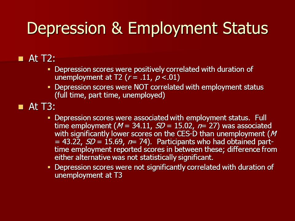Depression & Employment Status At T2: At T2:  Depression scores were positively correlated with duration of unemployment at T2 (r =.11, p <.01)  Depression scores were NOT correlated with employment status (full time, part time, unemployed) At T3: At T3:  Depression scores were associated with employment status.