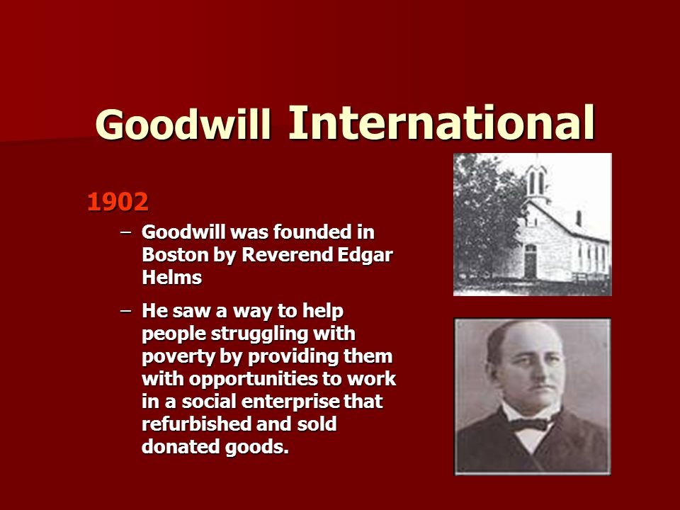 Goodwill International Today Goodwill International Today North America's largest non-profit provider of employment services 183 member organizations in 16 countries 183 member organizations in 16 countries 166 autonomous Goodwill organizations in North America, of which 7 are in Canada 166 autonomous Goodwill organizations in North America, of which 7 are in Canada 2009 Goodwill served 1.9 million people placing someone in a job every 50 seconds 2009 Goodwill served 1.9 million people placing someone in a job every 50 seconds