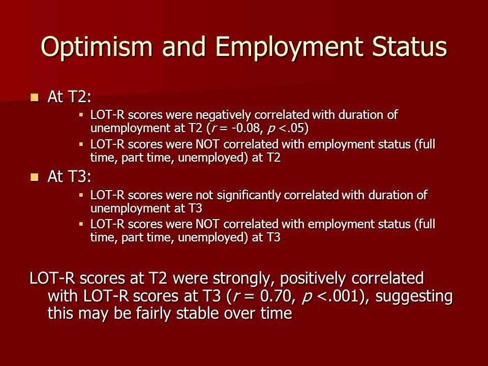 Optimism and Employment Status At T2: At T2:  LOT-R scores were negatively correlated with duration of unemployment at T2 (r = -0.08, p <.05)  LOT-R scores were NOT correlated with employment status (full time, part time, unemployed) at T2 At T3: At T3:  LOT-R scores were not significantly correlated with duration of unemployment at T3  LOT-R scores were NOT correlated with employment status (full time, part time, unemployed) at T3 LOT-R scores at T2 were strongly, positively correlated with LOT-R scores at T3 (r = 0.70, p <.001), suggesting this may be fairly stable over time