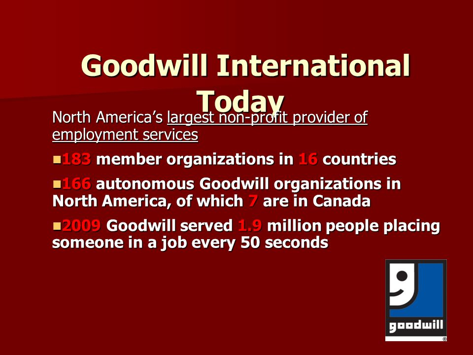 Goodwill Industries, Ontario Great Lakes 1943 London Goodwill Industries began in a church basement through the collaboration of nine local social service agencies in London Today $11 million social enterprise $11 million social enterprise 330 people employed, approximately 6,000 clients served 330 people employed, approximately 6,000 clients served 10,000 visits per year to our Employment Resource Centre 10,000 visits per year to our Employment Resource Centre