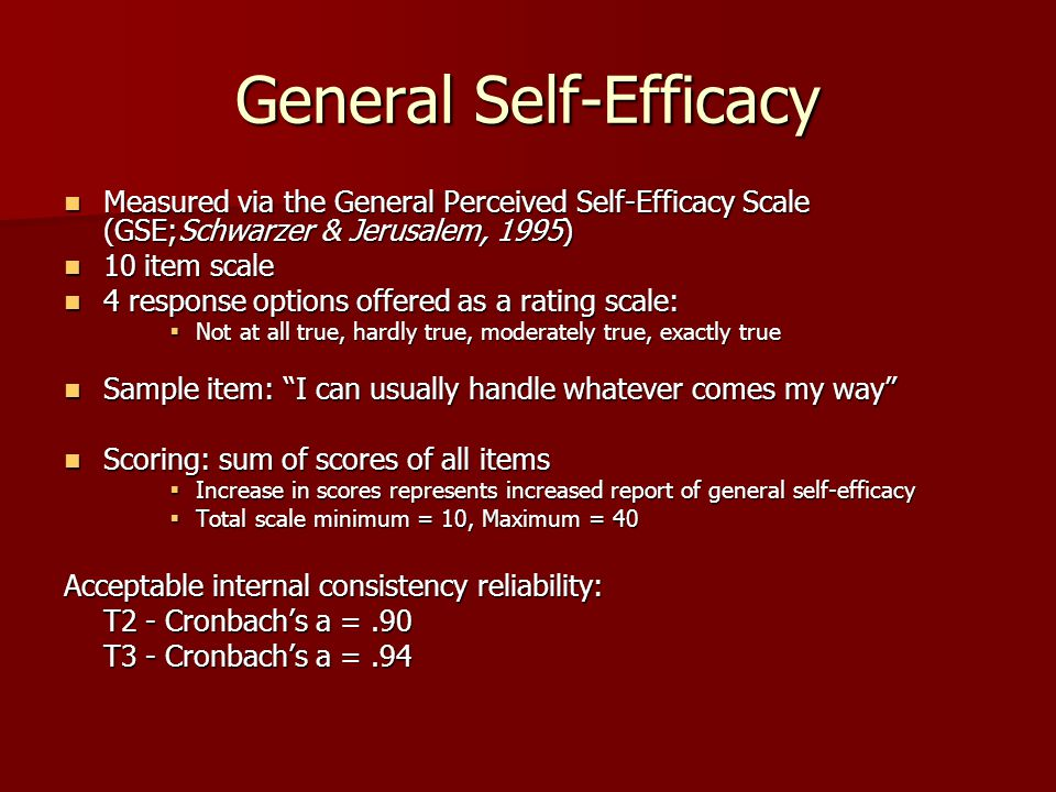 General Self-Efficacy Measured via the General Perceived Self-Efficacy Scale (GSE;Schwarzer & Jerusalem, 1995) Measured via the General Perceived Self-Efficacy Scale (GSE;Schwarzer & Jerusalem, 1995) 10 item scale 10 item scale 4 response options offered as a rating scale: 4 response options offered as a rating scale:  Not at all true, hardly true, moderately true, exactly true Sample item: I can usually handle whatever comes my way Sample item: I can usually handle whatever comes my way Scoring: sum of scores of all items Scoring: sum of scores of all items  Increase in scores represents increased report of general self-efficacy  Total scale minimum = 10, Maximum = 40 Acceptable internal consistency reliability: T2 - Cronbach's a =.90 T3 - Cronbach's a =.94