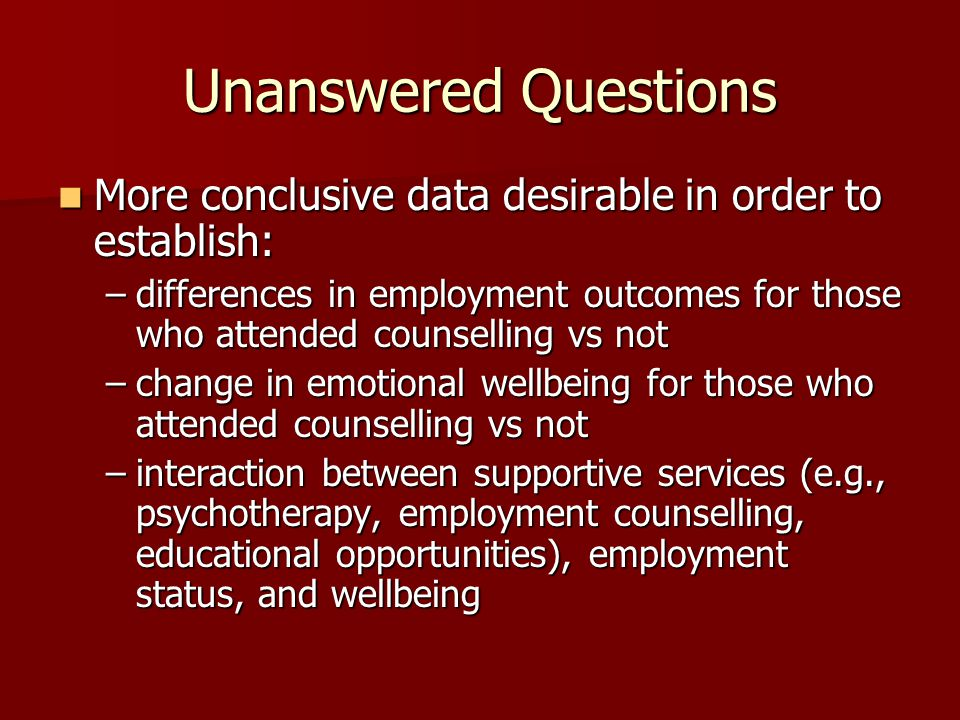 Unanswered Questions More conclusive data desirable in order to establish: More conclusive data desirable in order to establish: –differences in employment outcomes for those who attended counselling vs not –change in emotional wellbeing for those who attended counselling vs not –interaction between supportive services (e.g., psychotherapy, employment counselling, educational opportunities), employment status, and wellbeing