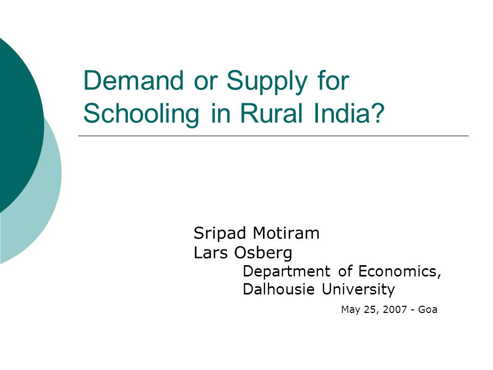 Human Capital Investment in Rural India  Supply of Schooling Local school system availability and quality - a collective choice  Demand for Schooling by households Individual choices must take local system as an exogenous constraint Time is Major Input in Human Capital Investment  Allocate to market or non-market production, to leisure or to education .
