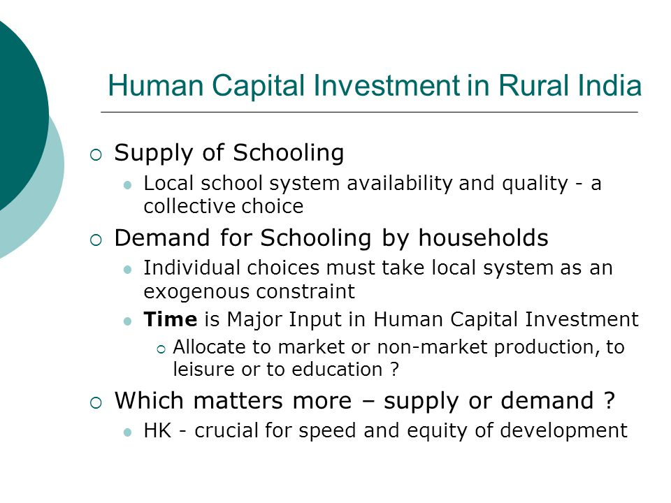 Human Capital Investment in Rural India  Supply of Schooling Local school system availability and quality - a collective choice  Demand for Schooling by households Individual choices must take local system as an exogenous constraint Time is Major Input in Human Capital Investment  Allocate to market or non-market production, to leisure or to education .