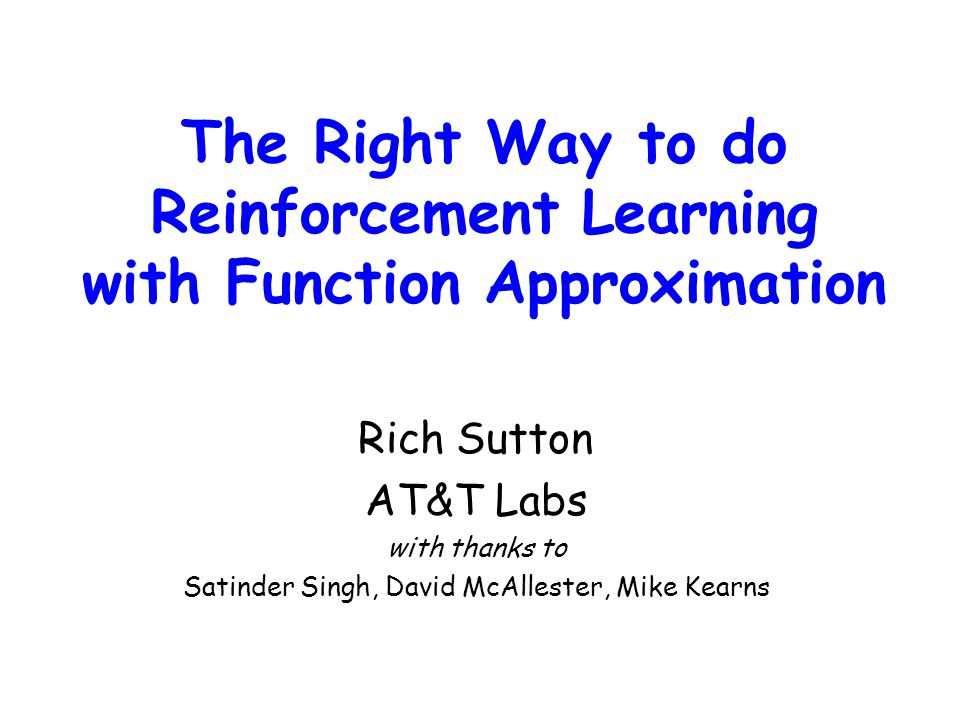 The Right Way to do Reinforcement Learning with Function Approximation Rich Sutton AT&T Labs with thanks to Satinder Singh, David McAllester, Mike Kea