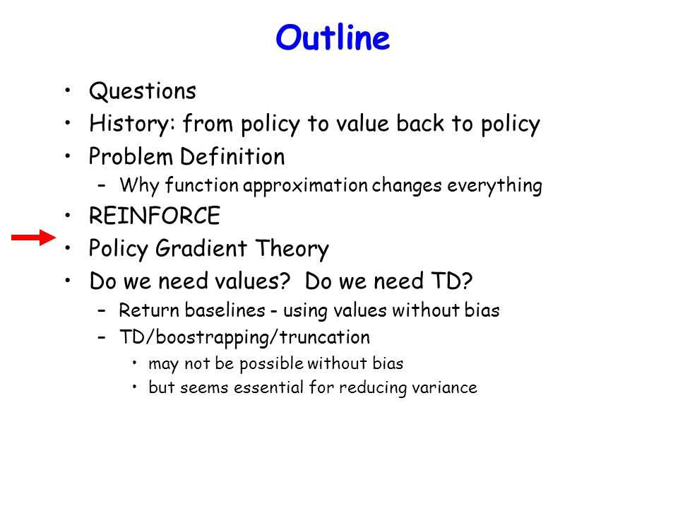 Outline Questions History: from policy to value back to policy Problem Definition –Why function approximation changes everything REINFORCE Policy Grad