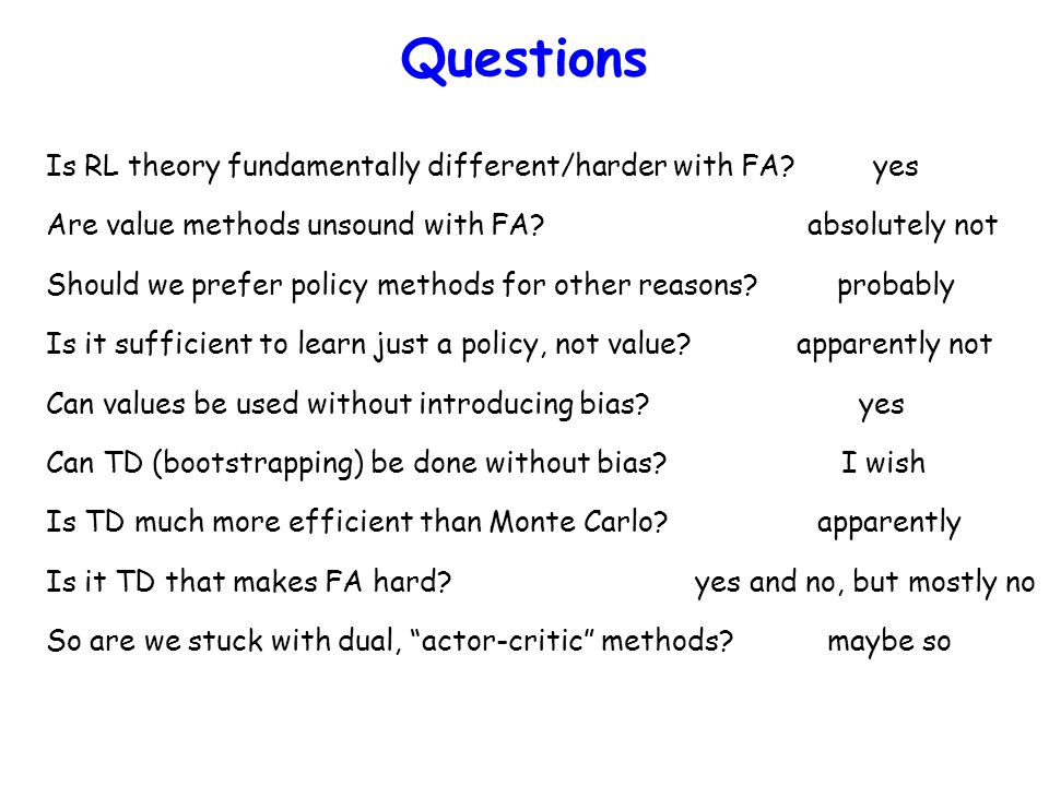 Questions Is RL theory fundamentally different/harder with FA? yes Are value methods unsound with FA? absolutely not Should we prefer policy methods f