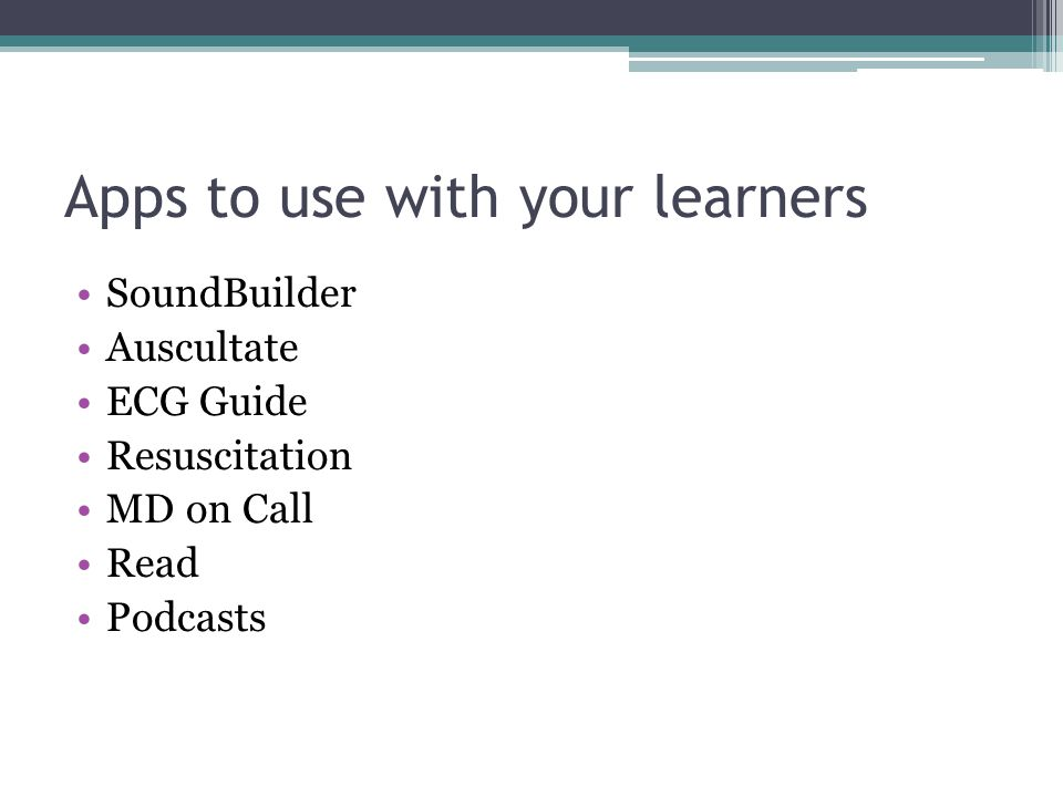 Apps to use with your learners SoundBuilder Auscultate ECG Guide Resuscitation MD on Call Read Podcasts
