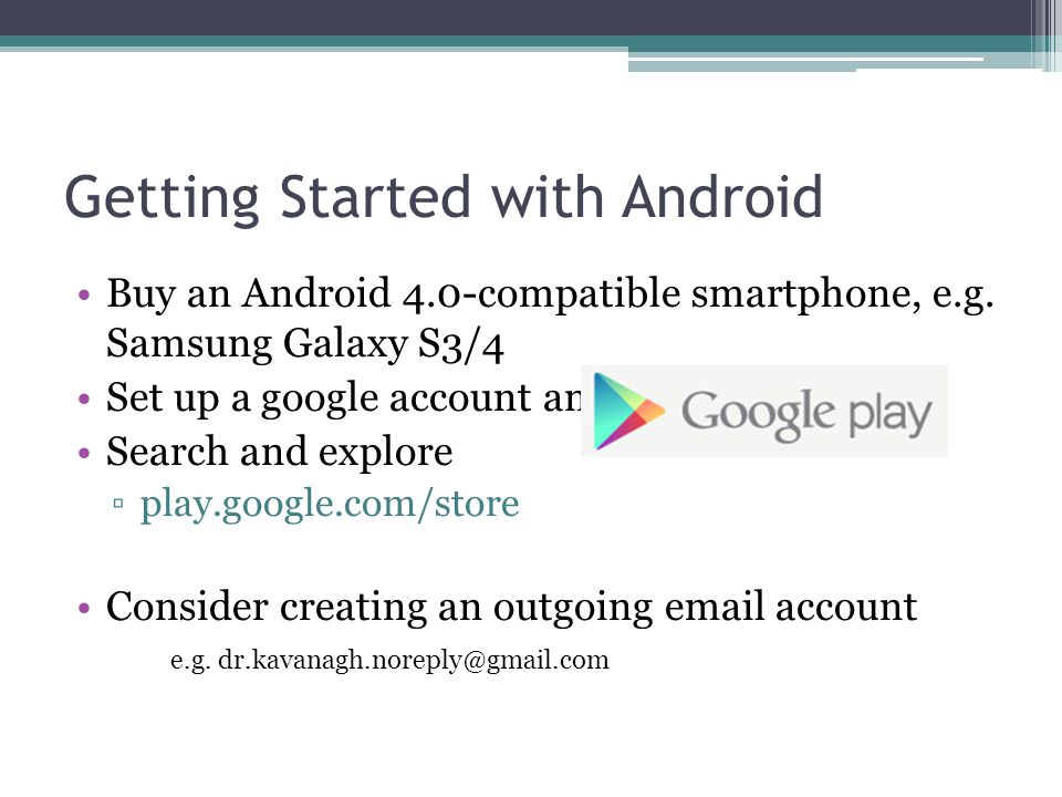 Getting Started with Android Buy an Android 4.0-compatible smartphone, e.g. Samsung Galaxy S3/4 Set up a google account and gmail Search and explore ▫