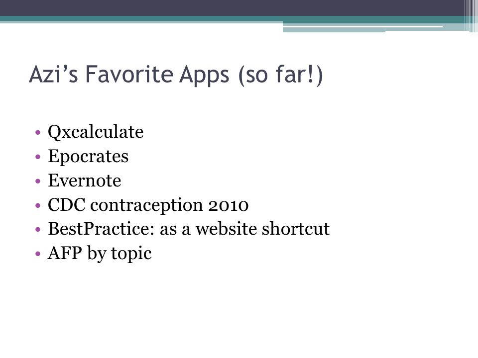Azi's Favorite Apps (so far!) Qxcalculate Epocrates Evernote CDC contraception 2010 BestPractice: as a website shortcut AFP by topic