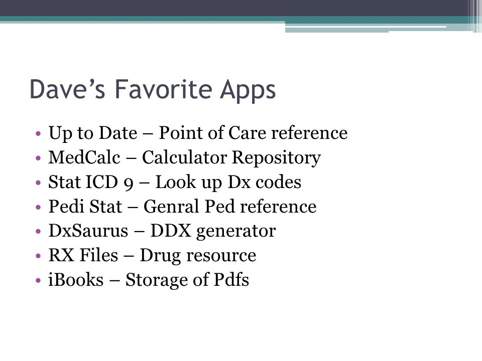 Dave's Favorite Apps Up to Date – Point of Care reference MedCalc – Calculator Repository Stat ICD 9 – Look up Dx codes Pedi Stat – Genral Ped referen