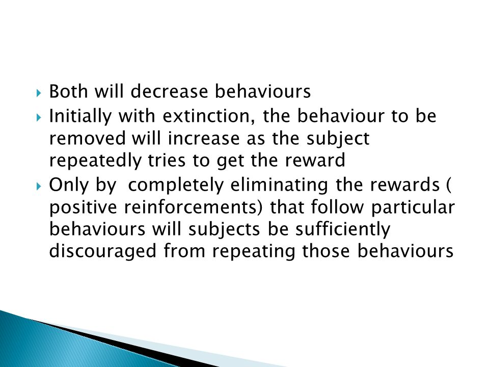  Both will decrease behaviours  Initially with extinction, the behaviour to be removed will increase as the subject repeatedly tries to get the reward  Only by completely eliminating the rewards ( positive reinforcements) that follow particular behaviours will subjects be sufficiently discouraged from repeating those behaviours