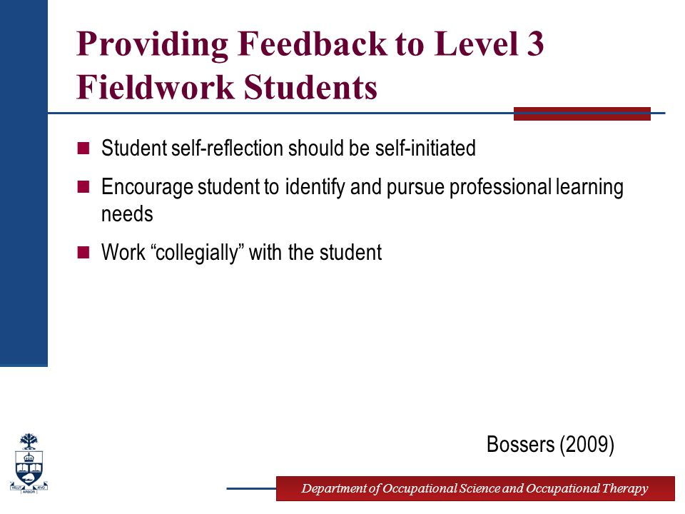 Department of Occupational Science and Occupational Therapy Providing Feedback to Level 3 Fieldwork Students Student self-reflection should be self-initiated Encourage student to identify and pursue professional learning needs Work collegially with the student Bossers (2009)