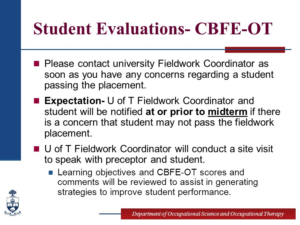 Department of Occupational Science and Occupational Therapy Student Evaluations- CBFE-OT Please contact university Fieldwork Coordinator as soon as you have any concerns regarding a student passing the placement.