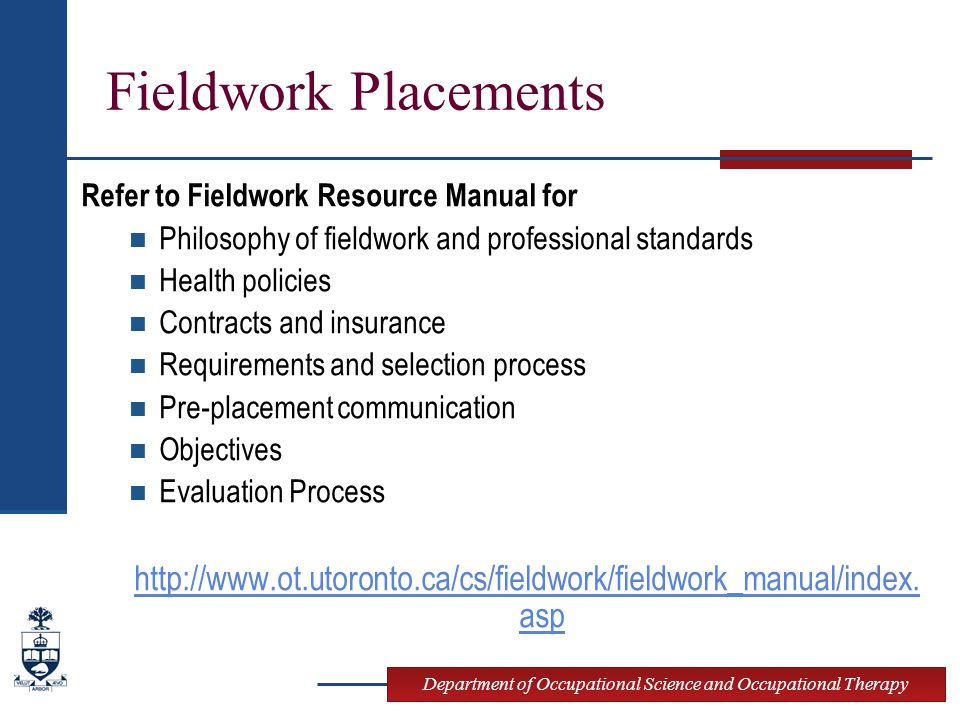Department of Occupational Science and Occupational Therapy Fieldwork Placements Refer to Fieldwork Resource Manual for Philosophy of fieldwork and professional standards Health policies Contracts and insurance Requirements and selection process Pre-placement communication Objectives Evaluation Process http://www.ot.utoronto.ca/cs/fieldwork/fieldwork_manual/index.