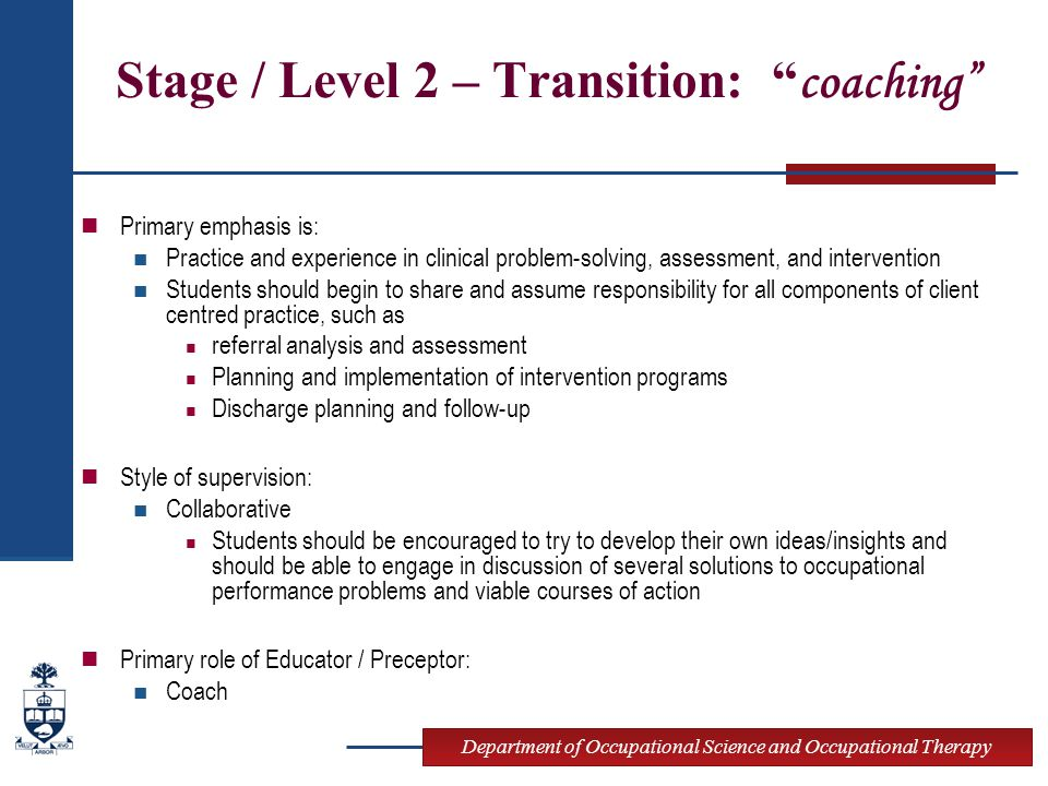 Department of Occupational Science and Occupational Therapy Stage / Level 2 – Transition: coaching Primary emphasis is: Practice and experience in clinical problem-solving, assessment, and intervention Students should begin to share and assume responsibility for all components of client centred practice, such as referral analysis and assessment Planning and implementation of intervention programs Discharge planning and follow-up Style of supervision: Collaborative Students should be encouraged to try to develop their own ideas/insights and should be able to engage in discussion of several solutions to occupational performance problems and viable courses of action Primary role of Educator / Preceptor: Coach