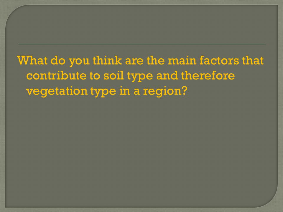 What do you think are the main factors that contribute to soil type and therefore vegetation type in a region