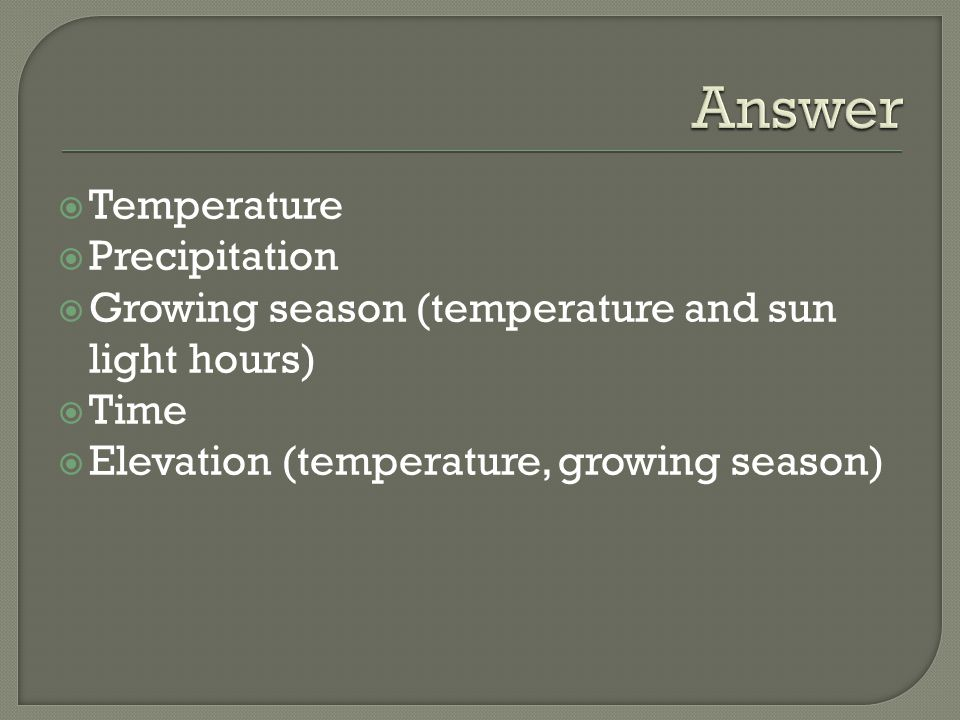  Temperature  Precipitation  Growing season (temperature and sun light hours)  Time  Elevation (temperature, growing season)