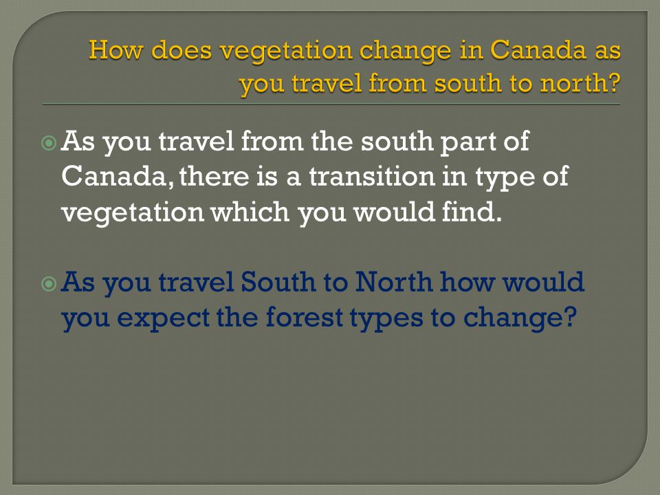  As you travel from the south part of Canada, there is a transition in type of vegetation which you would find.