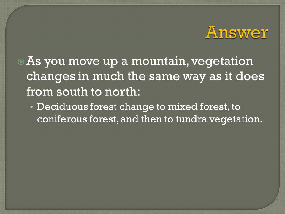  As you move up a mountain, vegetation changes in much the same way as it does from south to north: Deciduous forest change to mixed forest, to coniferous forest, and then to tundra vegetation.