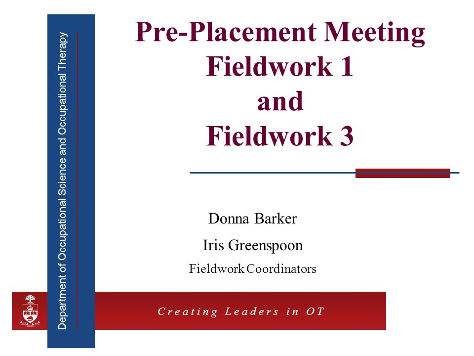 Department of Occupational Science and Occupational Therapy C r e a t i n g L e a d e r s i n O T Pre-Placement Meeting Fieldwork 1 and Fieldwork 3 Donna Barker Iris Greenspoon Fieldwork Coordinators