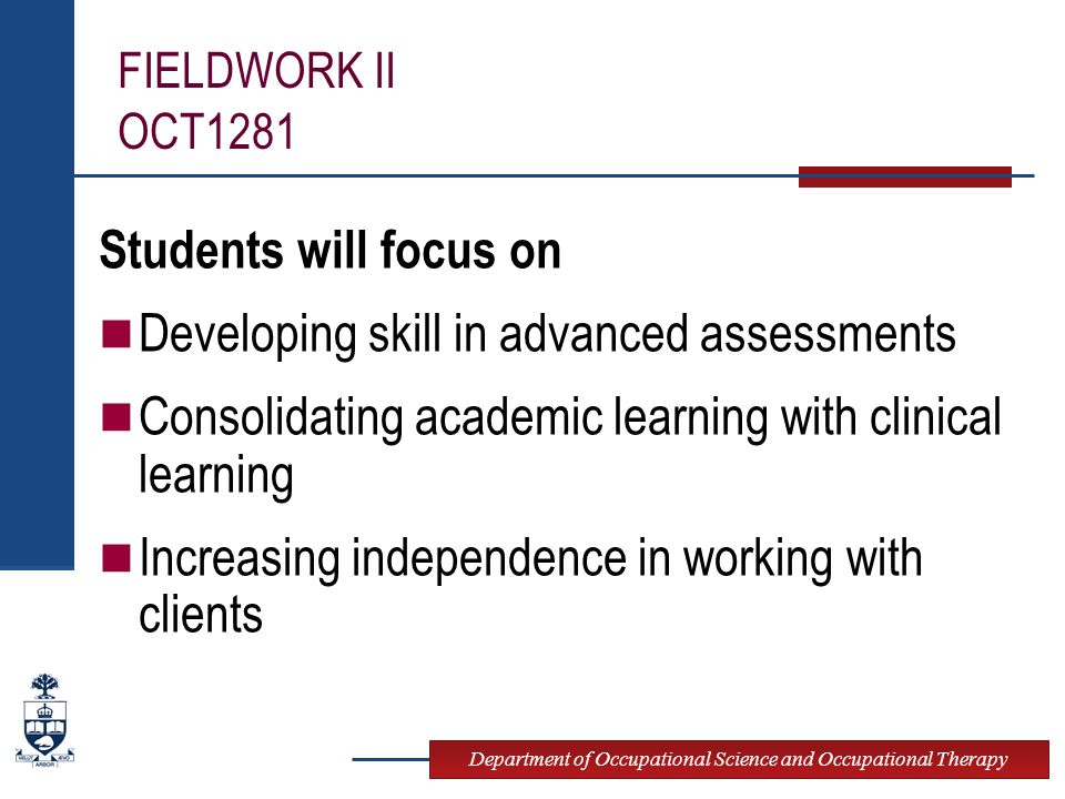Department of Occupational Science and Occupational Therapy FIELDWORK II OCT1281 Students will focus on Developing skill in advanced assessments Consolidating academic learning with clinical learning Increasing independence in working with clients