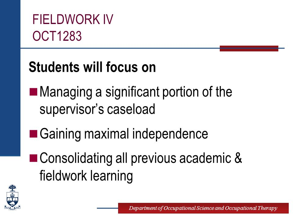 Department of Occupational Science and Occupational Therapy FIELDWORK IV OCT1283 Students will focus on Managing a significant portion of the supervisor's caseload Gaining maximal independence Consolidating all previous academic & fieldwork learning