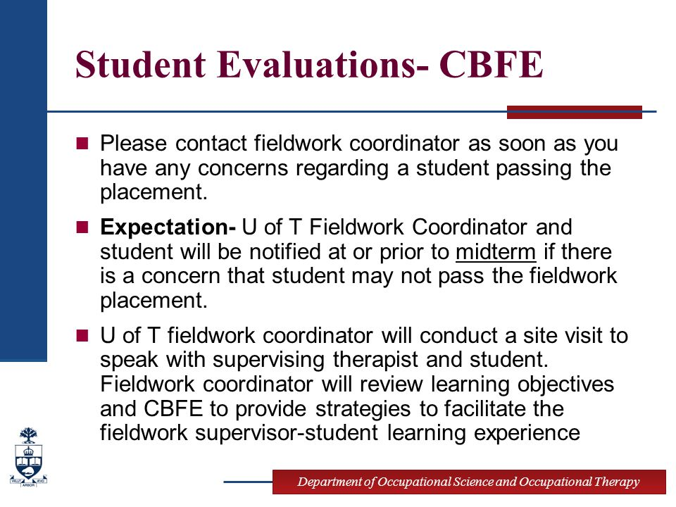 Department of Occupational Science and Occupational Therapy Student Evaluations- CBFE Please contact fieldwork coordinator as soon as you have any concerns regarding a student passing the placement.