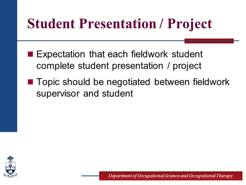 Department of Occupational Science and Occupational Therapy Student Presentation / Project Expectation that each fieldwork student complete student presentation / project Topic should be negotiated between fieldwork supervisor and student