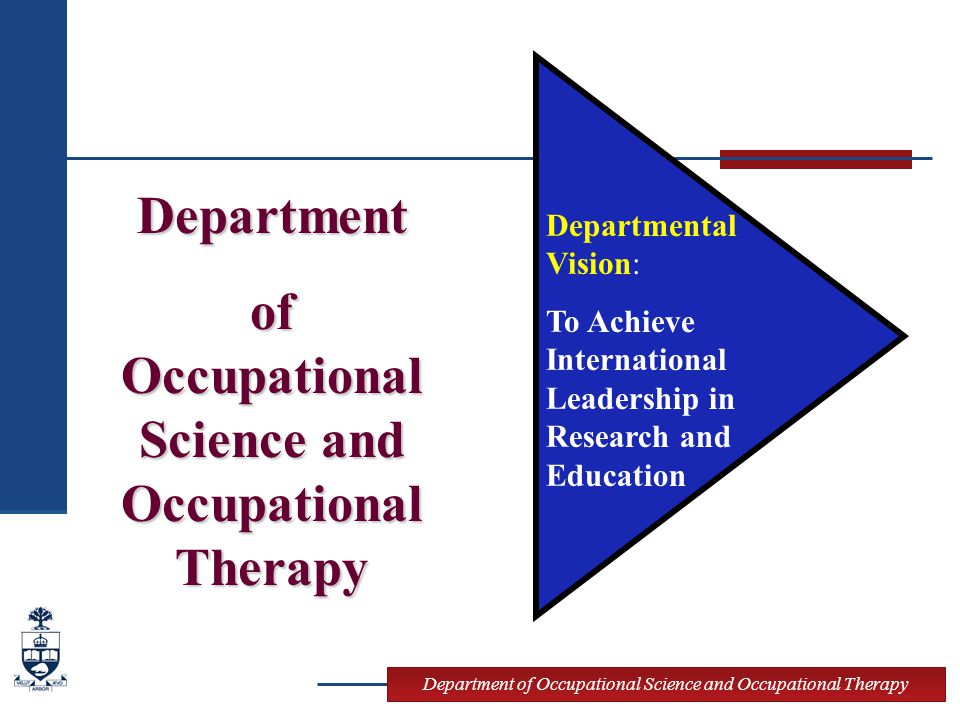 Department of Occupational Science and Occupational Therapy Departmental Vision: To Achieve International Leadership in Research and Education Departm
